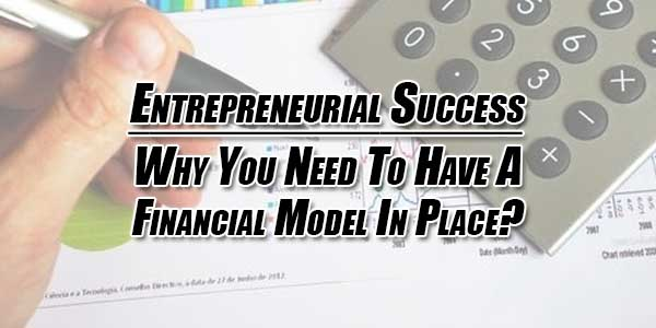 Entrepreneurial-Success--Why-You-Need-To-Have-A-Financial-Model-In-Place