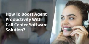 How-To-Boost-Agent-Productivity-With-Call-Center-Software-Solution