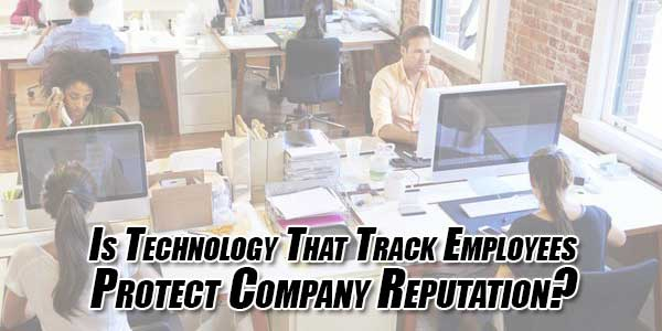 Is-Technology-That-Track-Employees-Protect-Company-Reputation