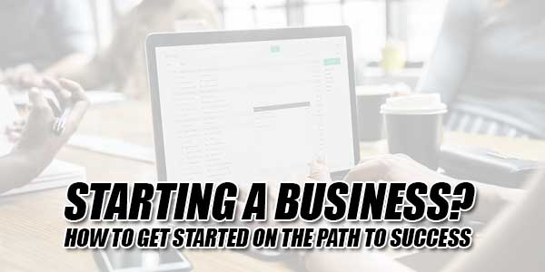 Starting-A-Business--How-To-Get-Started-On-The-Path-To-Success