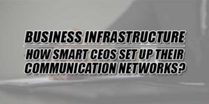 Business-Infrastructure--How-Smart-CEOs-Set-Up-Their-Communication-Networks