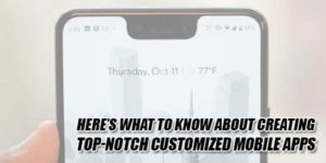 Here's-What-To-Know-About-Creating-Top-Notch-Customized-Mobile-Apps