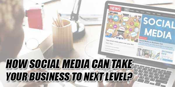 How-Social-Media-Can-Take-Your-Business-To-Next-Level