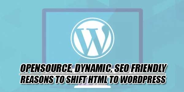 Opensource,-Dynamic,-SEO-Friendly---Reasons-To-Shift-HTML-To-Wordpress