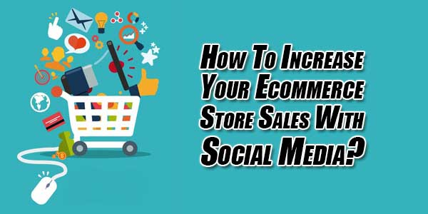 How-To-Increase-Your-Ecommerce-Store-Sales-With-Social-Media