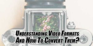 Understanding-Video-Formats-And-How-To-Convert-Them