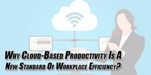 Why-Cloud-Based-Productivity-Is-A-New-Standard-Of-Workplace-Efficiency