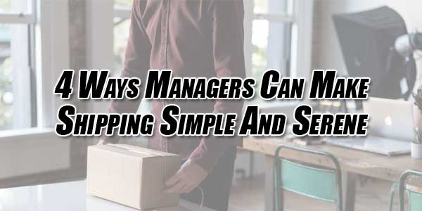4-Ways-Managers-Can-Make-Shipping-Simple-and-Serene