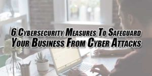 6-Cybersecurity-Measures-To-Safeguard-Your-Business-From-Cyber-Attacks