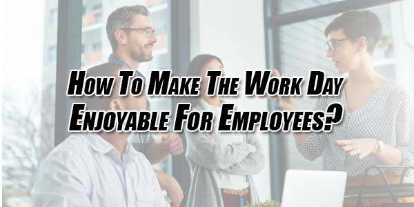How-To-Make-The-Work-Day-Enjoyable-For-Employees
