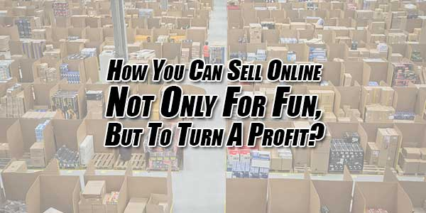 How-You-Can-Sell-Online-Not-Only-For-Fun,-But-To-Turn-A-Profit