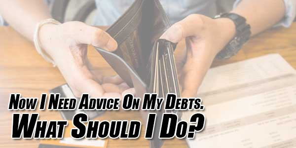 Now-I-Need-Advice-On-My-Debts--What-Should-I-Do