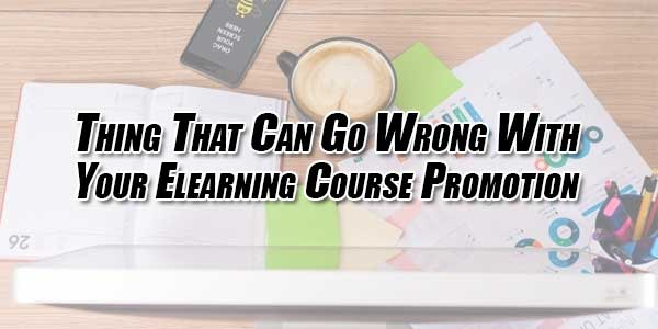 Thing-That-Can-Go-Wrong-With-Your-Elearning-Course-Promotion