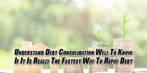 Understand-Debt-Consolidation-Well-To-Know-If-It-Is-Really-The-Fastest-Way-To-Repay-Debt