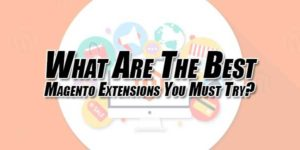 What-Are-The-Best-Magento-Extensions-You-Must-Try