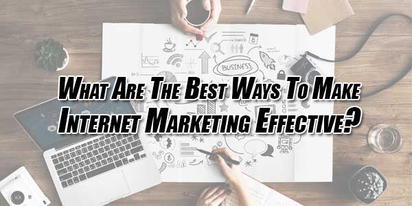 What-Are-The-Best-Ways-To-Make-Internet-Marketing-Effective