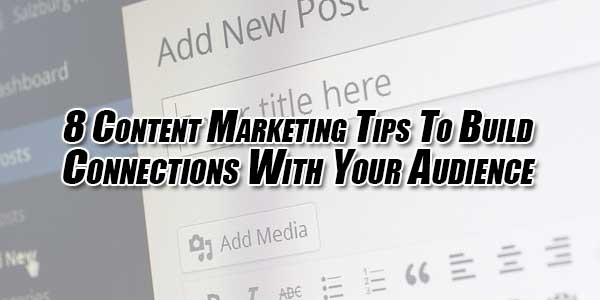 8-Content-Marketing-Tips-To-Build-Connections-With-Your-Audience
