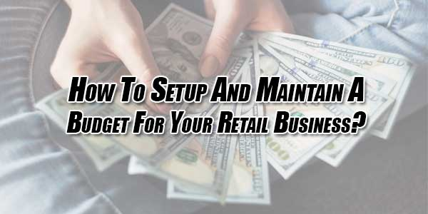 How-To-Setup-And-Maintain-A-Budget-For-Your-Retail-Business