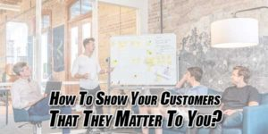 How-to-Show-Your-Customers-That-They-Matter-to-You
