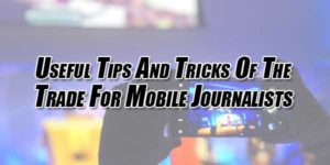 Useful-Tips-And-Tricks-Of-The-Trade-For-Mobile-Journalists
