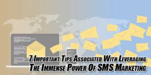 7-Important-Tips-Associated-With-Leveraging-The-Immense-Power-Of-SMS-Marketing