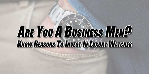 Are-You-A-Business-Men--Know-Reasons-To-Invest-In-Luxury-Watches