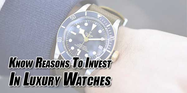 Know-Reasons-To-Invest-In-Luxury-Watches