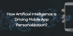 How-Artificial-Intelligence-Is-Driving-Mobile-App-Personalization