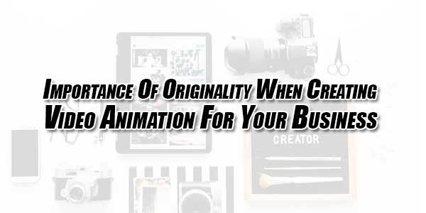 Importance-Of-Originality-When-Creating-Video-Animation-For-Your-Business