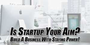 Is-Startup-Your-Aim--Build-A-Business-With-Staying-Power