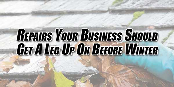 Repairs-Your-Business-Should-Get-a-Leg-up-on-Before-Winter