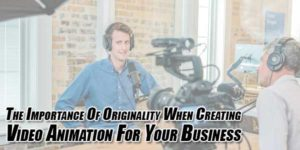 The-Importance-Of-Originality-When-Creating-Video-Animation-For-Your-Business