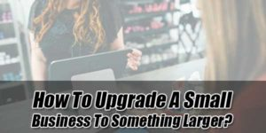How-to-Upgrade-a-Small-Business-to-Something-Larger