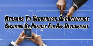 Reasons-to-Serverless-Architecture-becoming-so-popular-for-App-Development