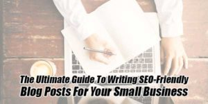 The-Ultimate-Guide-To-Writing-SEO-Friendly-Blog-Posts-For-Your-Small-Business