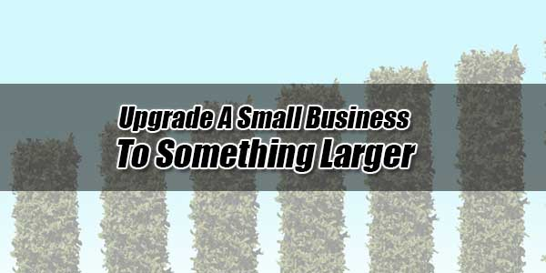 Upgrade-A-Small-Business-To-Something-Larger