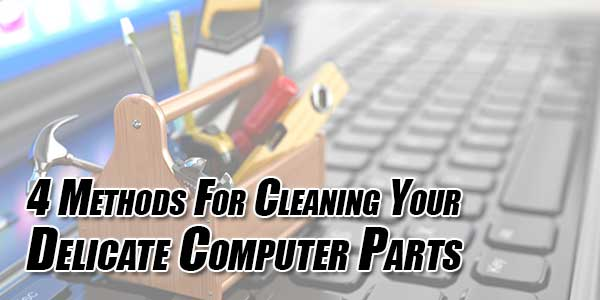 4-Methods-For-Cleaning-Your-Delicate-Computer-Parts