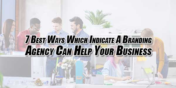 7-Best-Ways-Which-Indicate-A-Branding-Agency-Can-Help-Your-Business