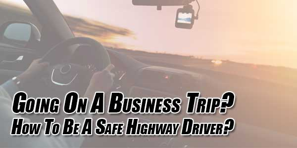 Going-On-A-Business-Trip-How-To-Be-A-Safe-Highway-Driver