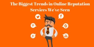 The-Biggest-Trends-In-Online-Reputation-Services-We've-Seen