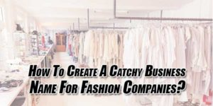 How-To-Create-A-Catchy-Business-Name-For-Fashion-Companies