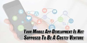 Your-Mobile-App-Development-Is-Not-Supposed-To-Be-A-Costly-Venture