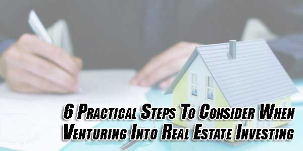 6-Practical-Steps-To-Consider-When-Venturing-Into-Real-Estate-Investing
