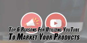 Top-6-Reasons-For-Utilizing-YouTube-To-Market-Your-Products