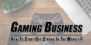 Gaming-Business--How-To-Start-Out-Strong-In-The-Market
