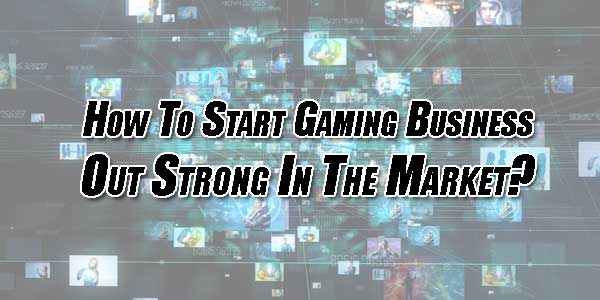 How-To-Start-Gaming-Business-Out-Strong-In-The-Market