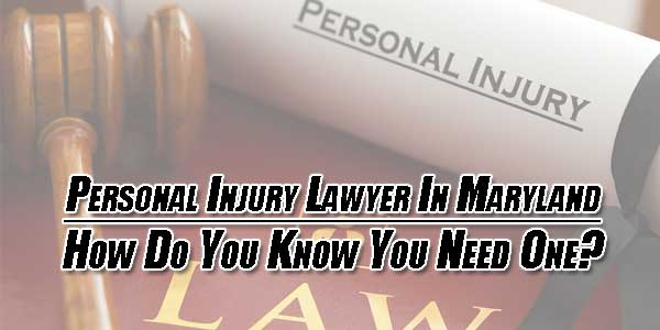 Personal-Injury-Lawyer-In-Maryland-How-Do-You-Know-You-Need-One