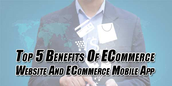 Top-5-Benefits-Of-ECommerce-Website-And-ECommerce-Mobile-App