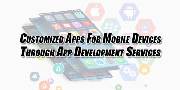 Customized-Apps-For-Mobile-Devices-Through-App-Development-Services