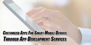 Customized-Apps-For-Smart-Mobile-Devices-Through-App-Development-Services